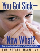 You Got Sick—Now What? - Seven Secrets from Oriental Medicine to Eliminate the Cold and Flu ebook by Tom Ingegno, MSOM, LAc
