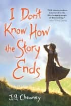 I Don't Know How the Story Ends ebook by J.B. Cheaney