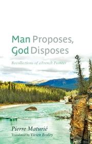 Man Proposes, God Disposes - Recollections of a French Pioneer ebook by Pierre Maturié,Vivien Bosley,Robert Wardhaugh