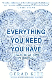 Everything You Need You Have - How to be at Home in Your Self ebook by Gerad Kite