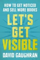 Let's Get Visible: How To Get Noticed And Sell More Books eBook por David Gaughran