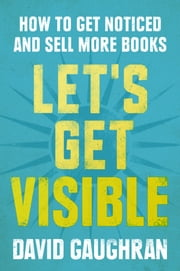 Let's Get Visible: How To Get Noticed And Sell More Books ebook by Kobo.Web.Store.Products.Fields.ContributorFieldViewModel