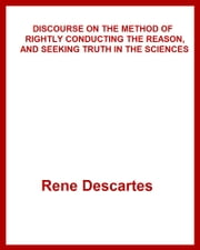 DISCOURSE ON THE METHOD OF RIGHTLY CONDUCTING THE REASON, AND SEEKING TRUTH IN THE SCIENCES ebook by Rene Descartes