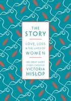 The Story - Love, Loss & The Lives of Women: 100 Great Short Stories ebook by Victoria Hislop