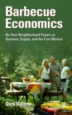 Barbecue Economics: Be Your Neighborhood Expert on Demand, Supply, and the Free Market ebook by Dick Gillette