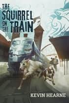 Oberon's Meaty Mysteries: The Squirrel on the Train ebook by Kevin Hearne