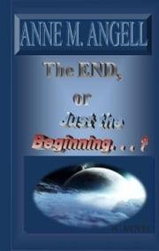 THE END Or, Just the Beginning. . . . ebook by Anne M Angell