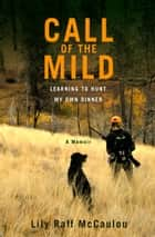 Call of the Mild - Learning to Hunt My Own Dinner ebook by Lily Raff McCaulou