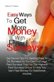 Easy Ways To Get More Money With Paid Surveys - Get Secret Tips For Getting Paid To Do Surveys So You Can Find Legit Paid Surveys That Pay The Highest Paid Surveys Online To Help You Earn Fast Money For Additional Income ebook by Nancy P. Valora