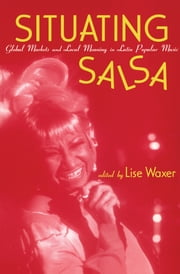 Situating Salsa - Global Markets and Local Meanings in Latin Popular Music ebook by Lise Waxer