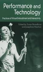 Performance and Technology - Practices of Virtual Embodiment and Interactivity ebook by S. Broadhurst, J. Machon