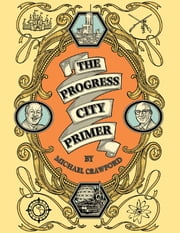 The Progress City Primer: Stories, Secrets, and Silliness from the Many Worlds of Walt Disney ebook by Michael Crawford