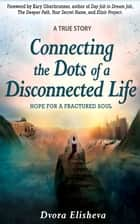 Connecting the Dots of a Disconnected Life - Hope for a Fractured Soul ebook by Dvora Elisheva, Kary Oberbrunner