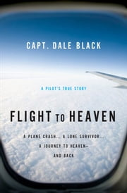 Flight to Heaven - A Plane Crash...A Lone Survivor...A Journey to Heaven--and Back ebook by Capt. Dale Black, Ken Gire