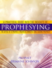 A Practical Guide Into The Insights Of Prophesying, The Office Of The Prophet, Prophetic Ministries And Judging Prophecy ebook by Jermaine Johnson