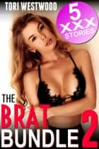 The Brat Bundle 2 : 5 XXX Stories (Breeding Virgin Rough Sex Older Man Age Difference Collection Erotica) ebook by Tori Westwood