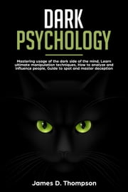 Dark Psychology: Using The Dark Side Of The Mind, Learn Ultimate Manipulation Techniques, How To Avoid Such Strikes Against Yourself, Deception, Brain Washing Methods, Mind Games ebook by James D. Thompson