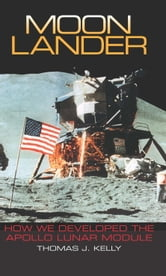 Moon Lander - How We Developed the Apollo Lunar Module ebook by Thomas J. Kelly