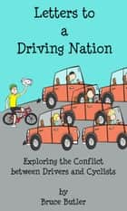 Letters to a Driving Nation: Exploring the Conflict between Drivers and Cyclists ebook by Bruce Butler