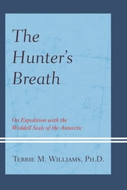 The Hunter's Breath - On Expedition with the Weddell Seals of the Antartic ebook by Terrie Williams