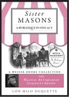 Sister Masons: A Burlesque in One Act: - The Magical Antiquarian Curiosity Shoppe, A Weiser Books Collection ebook by DuQuette, Lon Milo