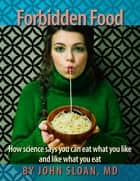 Forbidden Food - How Science Says You can Eat what you Like and Like what you Eat ebook by John Sloan, MD