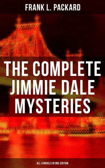 "The Complete Jimmie Dale Mysteries (All 4 Novels in One Edition) - The First ""Masked Hero"": The Adventures of Jimmie Dale, The Further Adventures of Jimmie Dale, Jimmie Dale and the Phantom Clue & Jimmie Dale and Blue Envelope Murder eBook by Frank L. Packard"