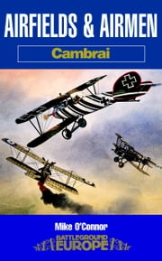 Airfields and Airmen: Cambrai ebook by Michael O'Connor