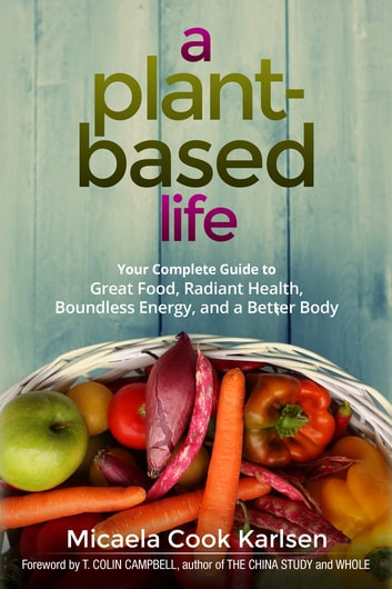 A Plant-Based Life - Your Complete Guide to Great Food, Radiant Health, Boundless Energy, and a Better Body ebook by Micaela Karlsen