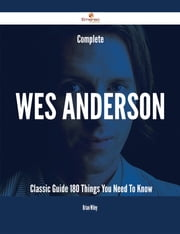 Complete Wes Anderson- Classic Guide - 180 Things You Need To Know ebook by Brian Wiley