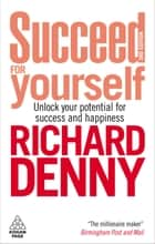 Succeed For Yourself - Unlock Your Potential for Success and Happiness ebook by Richard Denny