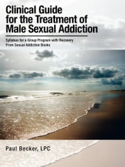 Clinical Guide for the Treatment of Male Sexual Addiction - Syllabus for a Group Program with Recovery From Sexual Addiction Books ebook by Paul Becker, LPC