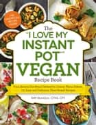 "The ""I Love My Instant Pot®"" Vegan Recipe Book - From Banana Nut Bread Oatmeal to Creamy Thyme Polenta, 175 Easy and Delicious Plant-Based Recipes ebook by Britt Brandon"