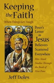 Keeping the Faith When Things Get Tough - Peter's Letter to Jesus Believers Scattered Everywhere ebook by Jeff Doles