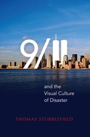 9/11 and the Visual Culture of Disaster ebook by Thomas Stubblefield