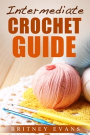 Intermediate Crochet Guide - How To Crochet, #1 ebook by Britney Evans