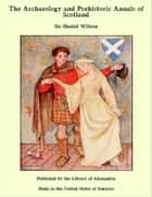 The Archaeology and Prehistoric Annals of Scotland ebook by Sir Daniel Wilson