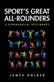 Sport's Great All-Rounders - A Biographical Dictionary ebook by James Holder