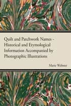 Quilt and Patchwork Names - Historical and Etymological Information Accompanied by Photographic Illustrations ebook by Marie Webster