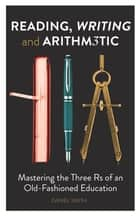 Reading, Writing and Arithmetic - Mastering the Three Rs of an Old-Fashioned Education ebook by Daniel Smith