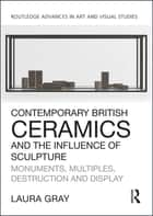 Contemporary British Ceramics and the Influence of Sculpture - Monuments, Multiples, Destruction and Display ebook by Laura Gray