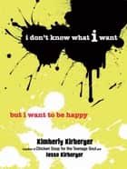I Don't Know What I Want But I Want to Be Happy ebook by Kimberly Kirberger, Jesse Kirberger