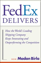 FedEx Delivers - How the World's Leading Shipping Company Keeps Innovating and Outperforming the Competition ebook by Madan Birla
