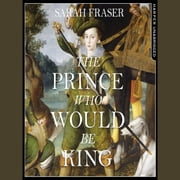 The Prince Who Would Be King: The Life and Death of Henry Stuart audiobook by Sarah Fraser