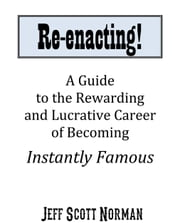 Re-Enacting! - A Guide to the Rewarding and Lucrative Career of Becoming Instantly Famous ebook by Jeff Norman