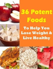 36 Potent Foods to Help You Lose Weight & Live Healthy ebook by Charlotte Kobetis