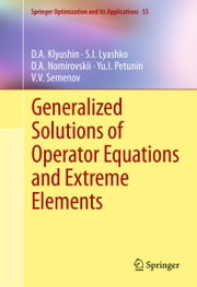 Generalized Solutions of Operator Equations and Extreme Elements ebook by D.A. Klyushin, S.I. Lyashko, D.A. Nomirovskii,...