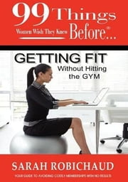 99 Things Women Wish They Knew Before Getting Fit Without the Gym ebook by Robichaud, Sarah