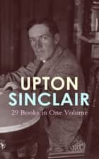 UPTON SINCLAIR: 29 Books in One Volume - The Greatest Novels, Social Studies & Health Guides from the Renowned Author, Journalist and Pulitzer Prize Winner ebook by Upton Sinclair