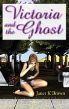 Victoria and the Ghost ebook by Janet K. Brown